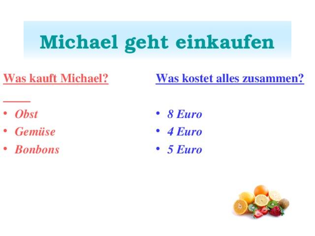 Michael geht einkaufen Was kauft Michael?  Was kostet alles zusammen?  Obst Gemüse Bonbons  8 Euro 4 Euro 5 Euro
