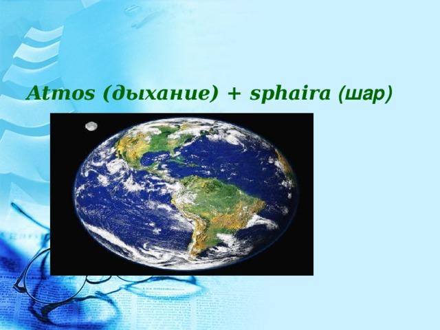 Atmos (дыхание) + sphaira (шар)
