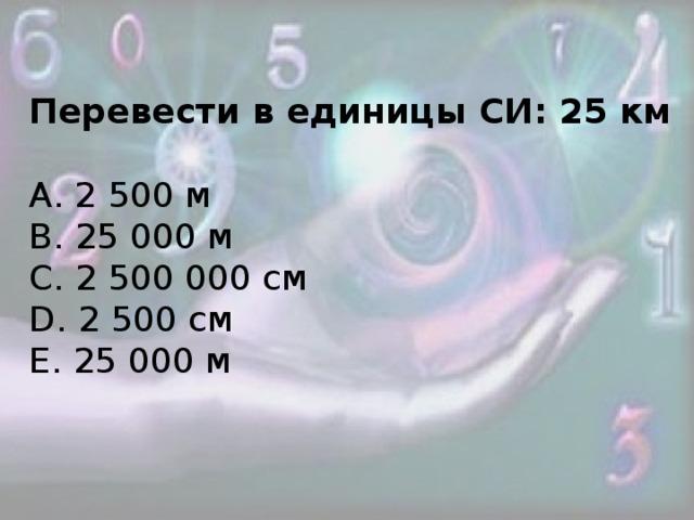 Перевести в единицы СИ: 25 км А. 2 500 м В. 25 000 м С. 2 500 000 см D. 2 500 см Е. 25 000 м