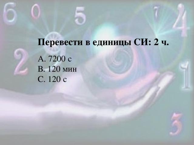 Перевести в единицы СИ: 2 ч. А. 7200 с В. 120 мин С. 120 с