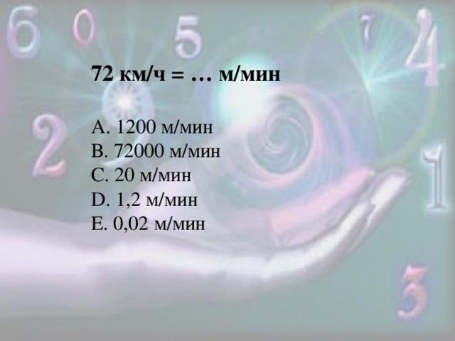 72 км/ч = … м/мин А. 1200 м/мин В. 72000 м/мин С. 20 м/мин D. 1,2 м/мин Е. 0,02 м/мин