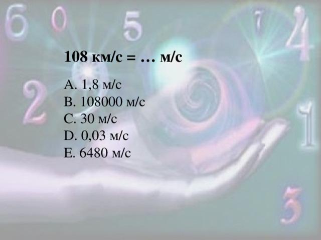 108 км/с = … м/с А. 1,8 м/с В. 108000 м/с C. 30 м/с D. 0,03 м/с E. 6480 м/с