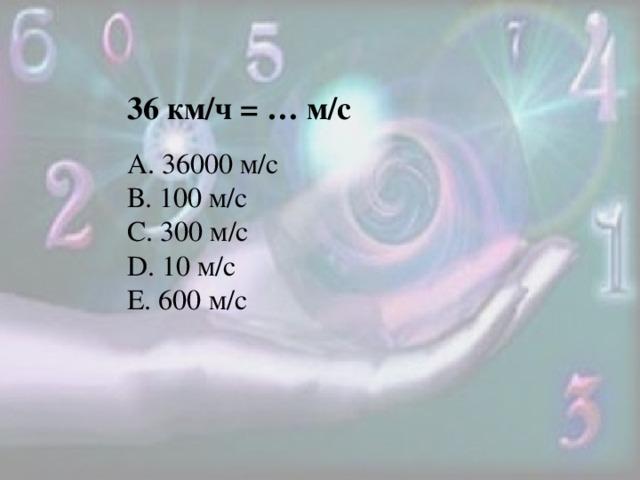 36 км/ч = … м/с А. 36000 м/с В. 100 м/с С. 300 м/с D. 10 м/с Е. 600 м/с