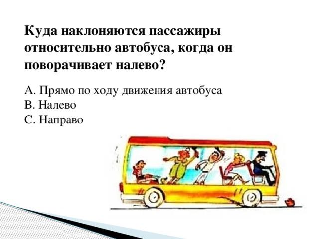 Куда наклоняются пассажиры относительно автобуса, когда он поворачивает налево? А. Прямо по ходу движения автобуса В. Налево С. Направо