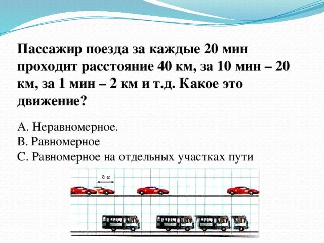 Пассажир поезда за каждые 20 мин проходит расстояние 40 км, за 10 мин – 20 км, за 1 мин – 2 км и т.д. Какое это движение? А. Неравномерное. В. Равномерное С. Равномерное на отдельных участках пути
