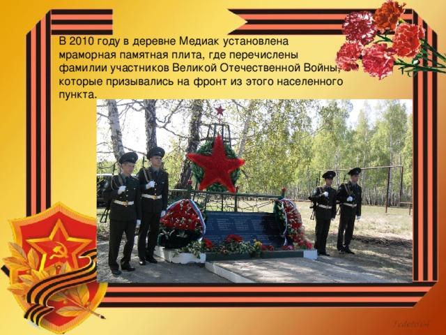В 2010 году в деревне Медиак установлена мраморная памятная плита, где перечислены фамилии участников Великой Отечественной Войны, которые призывались на фронт из этого населенного пункта.