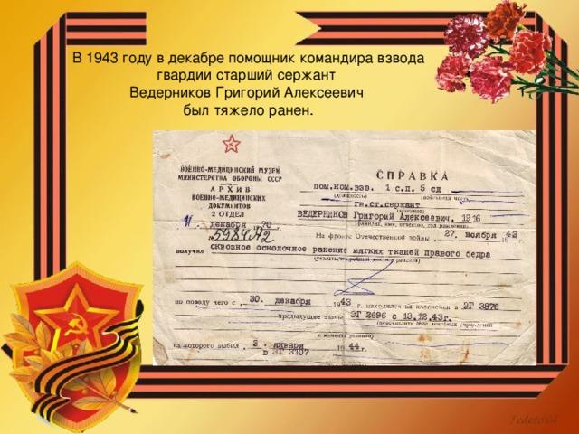 В 1943 году в декабре помощник командира взвода гвардии старший сержант Ведерников Григорий Алексеевич был тяжело ранен.
