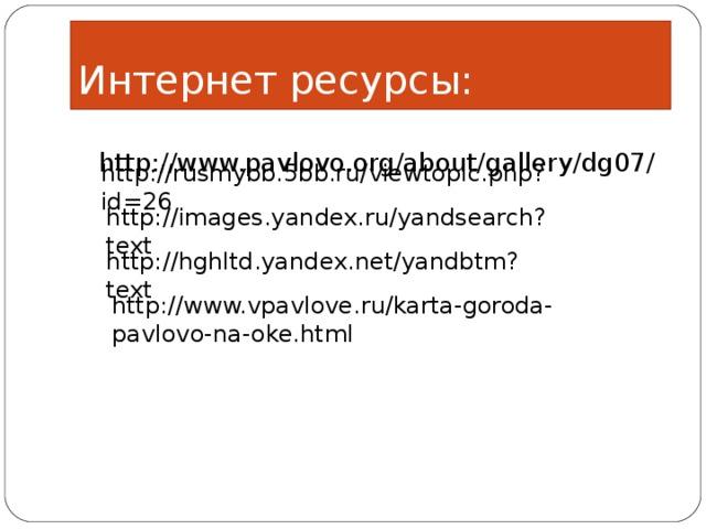 Интернет ресурсы:  http://www.pavlovo.org/about/gallery/dg07/ http://rusmybb.5bb.ru/viewtopic.php?id=26 http://images.yandex.ru/yandsearch?text  http://hghltd.yandex.net/yandbtm?text  http://www.vpavlove.ru/karta-goroda-pavlovo-na-oke.html