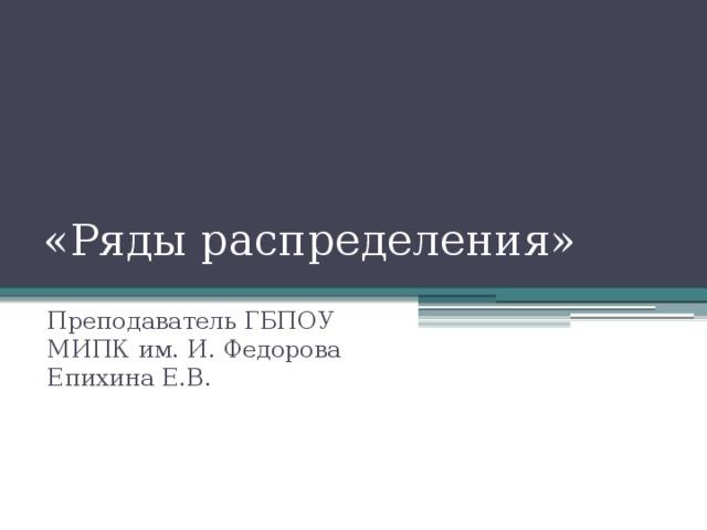 «Ряды распределения» Преподаватель ГБПОУ МИПК им. И. Федорова Епихина Е.В.