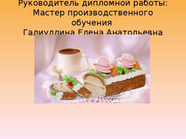 Руководитель дипломной работы:  Мастер производственного обучения  Галиуллина Елена Анатольевна