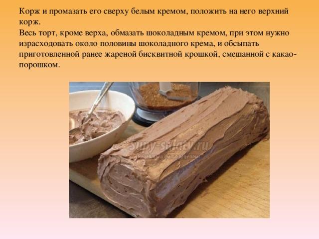 Корж и промазать его сверху белым кремом, положить на него верхний корж.  Весь торт, кроме верха, обмазать шоколадным кремом, при этом нужно израсходовать около половины шоколадного крема, и обсыпать приготовленной ранее жареной бисквитной крошкой, смешанной с какао-порошком.
