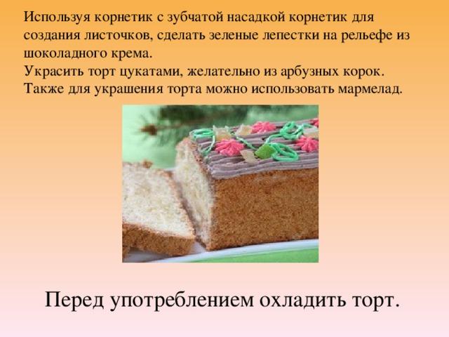 Используя корнетик с зубчатой насадкой корнетик для создания листочков, сделать зеленые лепестки на рельефе из шоколадного крема.  Украсить торт цукатами, желательно из арбузных корок. Также для украшения торта можно использовать мармелад.   Перед употреблением охладить торт.