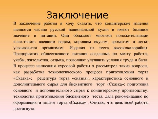 Заключение В заключение работы я хочу сказать, что кондитерские изделия являются частью русской национальной кухни и имеют большое значение в питании. Они обладают многими положительными качествами: внешним видом, хорошим вкусом, ароматом и легко усваиваются организмом. Изделия из теста высококалорийны. Предприятия общественного питания созданные по месту работы, учебы, жительства, отдыха, позволяют улучшить условия труда и быта. В процессе написания курсовой работы я рассмотрел такие вопросы, как разработка технологического процесса приготовления торта «Сказка»; рецептура торта «сказка»; характеристика основного и дополнительного сырья для бисквитного торт «Сказка»; подготовка основного и дополнительного сырья к кондитерскому производству; технология приготовления бисквитного теста, дала рекомендацию по оформлению и подаче торта «Сказка» . Считаю, что цель моей работы достигнута.
