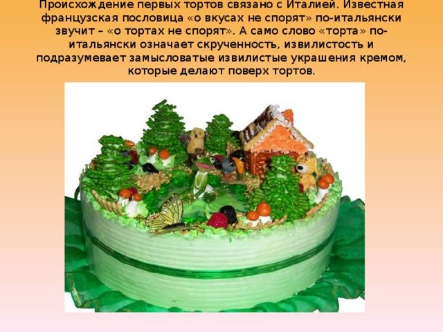 Происхождение первых тортов связано с Италией. Известная французская пословица «о вкусах не спорят» по-итальянски звучит – «о тортах не спорят». А само слово «торта» по-итальянски означает скрученность, извилистость и подразумевает замысловатые извилистые украшения кремом, которые делают поверх тортов.