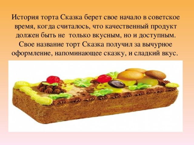 История торта Сказка берет свое начало в советское время, когда считалось, что качественный продукт должен быть не только вкусным, но и доступным. Свое название торт Сказка получил за вычурное оформление, напоминающее сказку, и сладкий вкус.