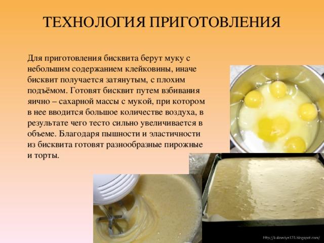 ТЕХНОЛОГИЯ ПРИГОТОВЛЕНИЯ   Для приготовления бисквита берут муку с небольшим содержанием клейковины, иначе бисквит получается затянутым, с плохим подъёмом. Готовят бисквит путем взбивания яично – сахарной массы с мукой, при котором в нее вводится большое количестве воздуха, в результате чего тесто сильно увеличивается в объеме. Благодаря пышности и эластичности из бисквита готовят разнообразные пирожные и торты.