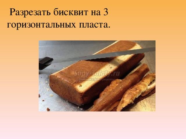 Разрезать бисквит на 3 горизонтальных пласта.