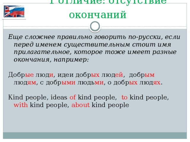 1 отличие: отсутствие окончаний Еще сложнее правильно говорить по-русски, если перед именем существительным стоит имя прилагательное, которое тоже имеет разные окончания, например: Добр ые люд и , идеи добр ых люд ей , добр ым люд ям , с добр ыми людь ми , о добр ых люд ях . Кind people, ideas of kind people, to kind people, with kind people, about kind people