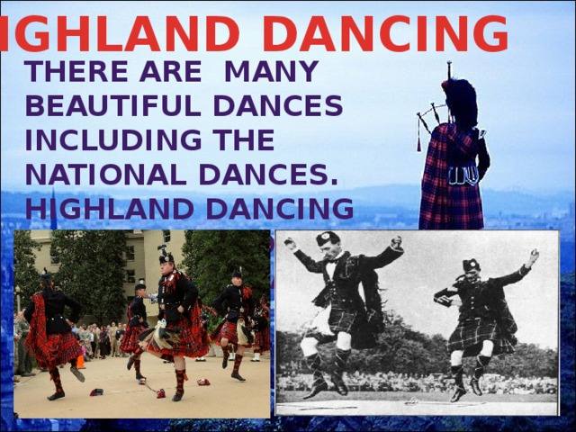 HIGHLAND DANCING There are many beautiful dances including the National dances. Highland dancing plays an important part of Highland Games