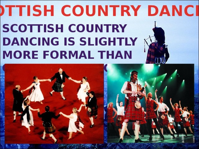 SCOTTISH COUNTRY DANCING Scottish Country dancing is slightly more formal than ceilidh dancing.