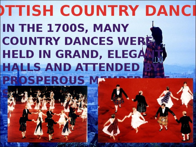 SCOTTISH COUNTRY DANCING In the 1700s, many Country Dances were held in grand, elegant halls and attended by prosperous members of society.