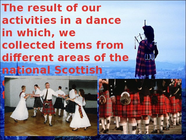 The result of our activities in a dance in which, we collected items from different areas of the national Scottish dances. Thank you for your attention.