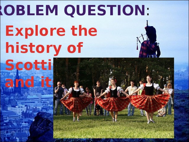 Problem  question : Explore the history of Scottish dance and its styles.