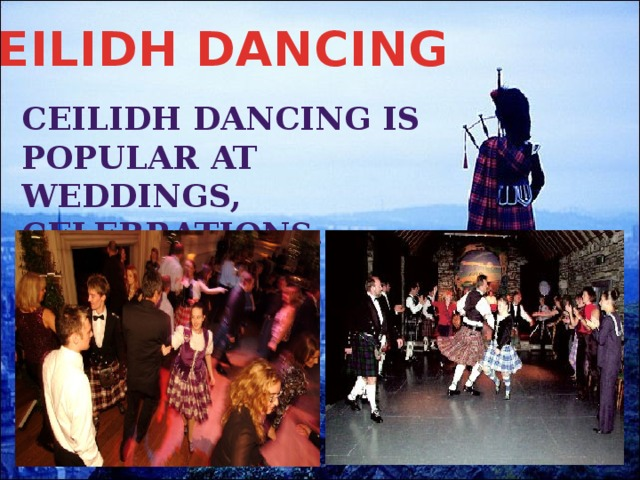 CEILIDH DANCING CeilIdh dancing is popular at weddings, celebrations.