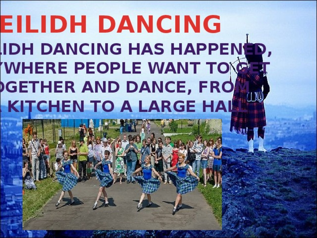 CEILIDH DANCING CEILIDH DANCING HAS HAPPENED, ANYWHERE PEOPLE WANT TO GET TOGETHER AND DANCE, FROM A KITCHEN TO A LARGE HALL