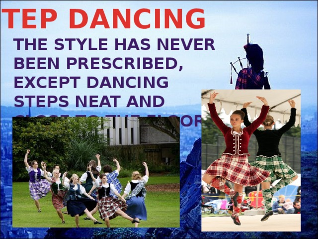STEP DANCING The style has never been prescribed, except dancing steps neat and close to the floor