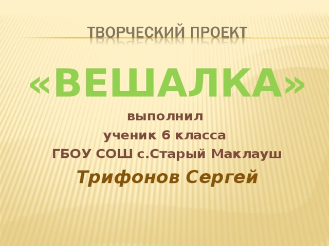 «ВЕШАЛКА» выполнил ученик 6 класса ГБОУ СОШ с.Старый Маклауш Трифонов Сергей