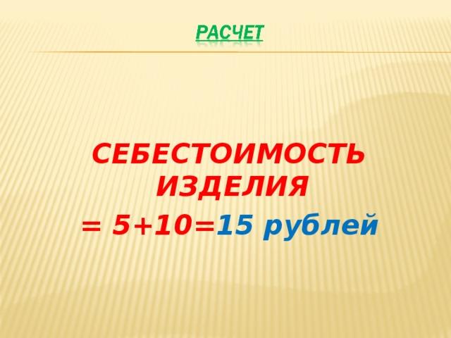 СЕБЕСТОИМОСТЬ ИЗДЕЛИЯ = 5+10= 15 рублей