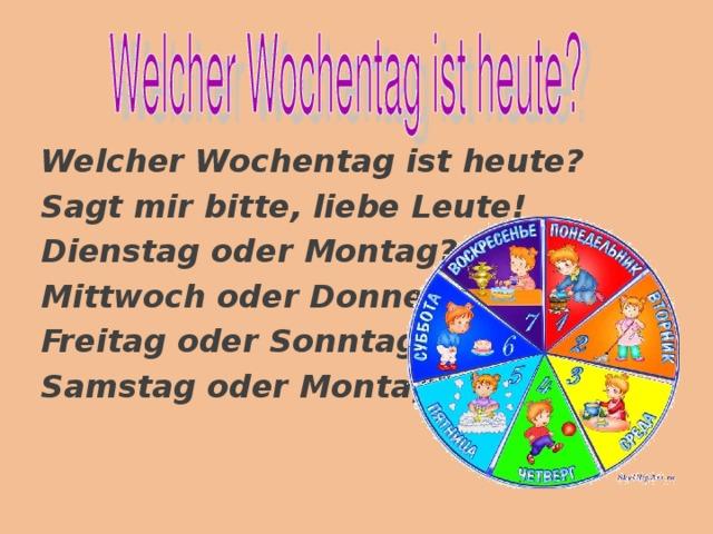 Welcher Wochentag ist heute? Sagt mir bitte, liebe Leute! Dienstag oder Montag? Mittwoch oder Donnerstag? Freitag oder Sonntag? Samstag oder Montag?