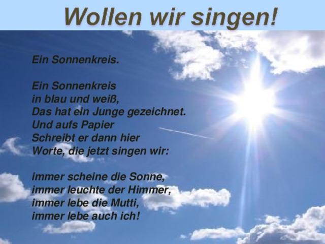 Ein Sonnenkreis .  Ein Sonnenkreis in blau und weiß, Das hat ein Junge gezeichnet. Und aufs Papier Schreibt er dann hier Worte, die jetzt singen wir:  immer scheine die Sonne, immer leuchte der Himmer, immer lebe die Mutti, immer lebe auch ich!
