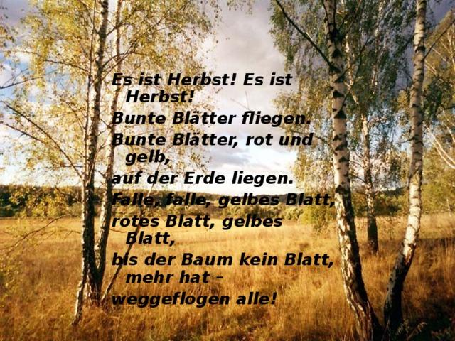 Es ist Herbst! Es ist Herbst! Bunte Blätter fliegen. Bunte Blätter, rot und gelb, auf der Erde liegen. Falle, falle, gelbes Blatt, rotеs Blatt, gelbes Blatt, bis der Ваum kein Blаtt, mehr hat – weggeflogen аllе !