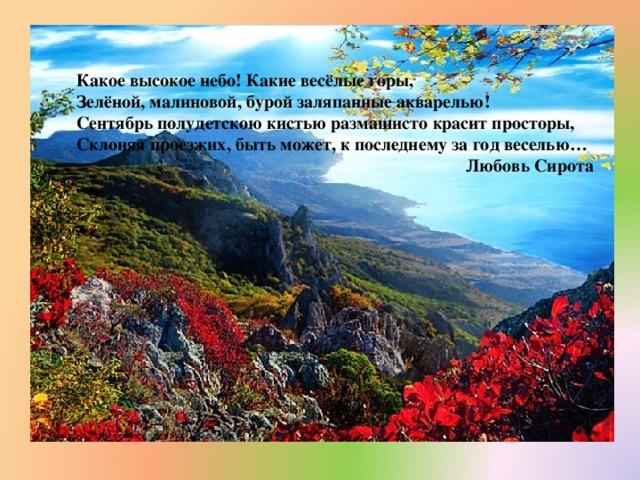 Какое высокое небо! Какие весёлые горы,  Зелёной, малиновой, бурой заляпанные акварелью!  Сентябрь полудетскою кистью размашисто красит просторы,  Склоняя проезжих, быть может, к последнему за год веселью… Любовь Сирота