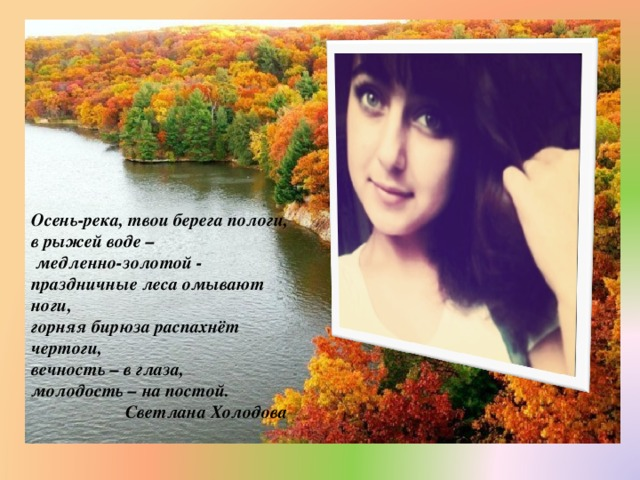 Осень-река, твои берега пологи,  в рыжей воде –  медленно-золотой -  праздничные леса омывают ноги,  горняя бирюза распахнёт чертоги,  вечность – в глаза,  молодость – на постой.  Светлана Холодова