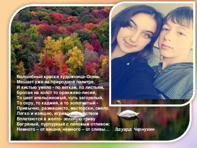 Волшебные краски художница-Осень  Мешает уже на природной палитре.  И кистью умело - по веткам, по листьям,  Бросая на холст то оранжево-лисий,  То цвет апельсиновый, чуть загорелый,  То охру, то кадмий, а то золотистый -  Привычно, размашисто, мастерски, смело.  Легко и изящно, игриво и с чувством  Вплетаются в желто- зеленую гриву  Багряный, пурпурный с лиловым отливом:  Немного – от вишни, немного – от сливы… Эдуард Чернухин