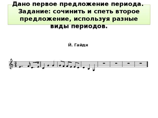 Дано первое предложение периода.  Задание: сочинить и спеть второе предложение, используя разные виды периодов. Й. Гайдн