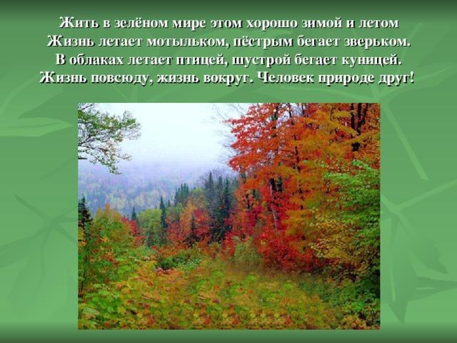 Жить в зелёном мире этом хорошо зимой и летом  Жизнь летает мотыльком, пёстрым бегает зверьком.  В облаках летает птицей, шустрой бегает куницей.  Жизнь повсюду, жизнь вокруг. Человек природе друг!