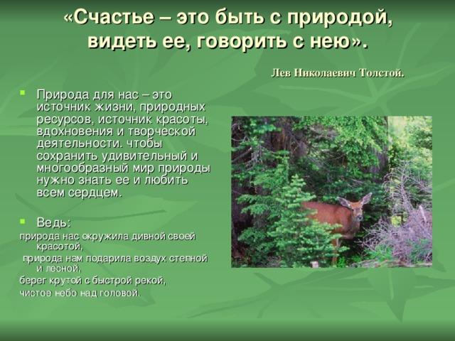 «Счастье – это быть с природой, видеть ее, говорить с нею».   Лев Николаевич Толстой. Природа для нас – это источник жизни, природных ресурсов, источник красоты, вдохновения и творческой деятельности. чтобы сохранить удивительный и многообразный мир природы нужно знать ее и любить всем сердцем. Ведь: природа нас окружила дивной своей красотой,  природа нам подарила воздух степной и лесной, берег крутой с быстрой рекой, чистое небо над головой.