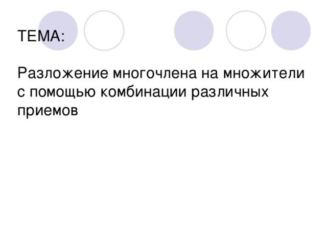 ТЕМА:   Разложение многочлена на множители с помощью комбинации различных приемов