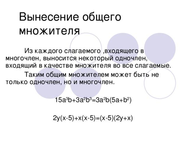 Вынесение общего множителя  Из каждого слагаемого ,входящего в многочлен, выносится некоторый одночлен, входящий в качестве множителя во все слагаемые.  Таким общим множителем может быть не только одночлен, но и многочлен. 15а 3 b+3a 2 b 3 =3a 2 b(5a+b 2 ) 2y(x-5)+x(x-5)=(x-5)(2y+x)
