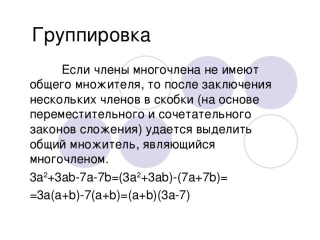 Группировка  Если члены многочлена не имеют общего множителя, то после заключения нескольких членов в скобки (на основе переместительного и сочетательного законов сложения) удается выделить общий множитель, являющийся многочленом. 3а 2 +3а b-7a-7b=(3a 2 +3ab)-(7a+7b)= =3a(a+b)-7(a+b)=(a+b)(3a-7)