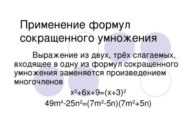 Применение формул сокращенного умножения  Выражение из двух, трёх слагаемых, входящее в одну из формул сокращенного умножения заменяется произведением многочленов x 2 +6х+9=(х+3) 2 49 m 4 -25n 2 =(7m 2 -5n)(7m 2 +5n)