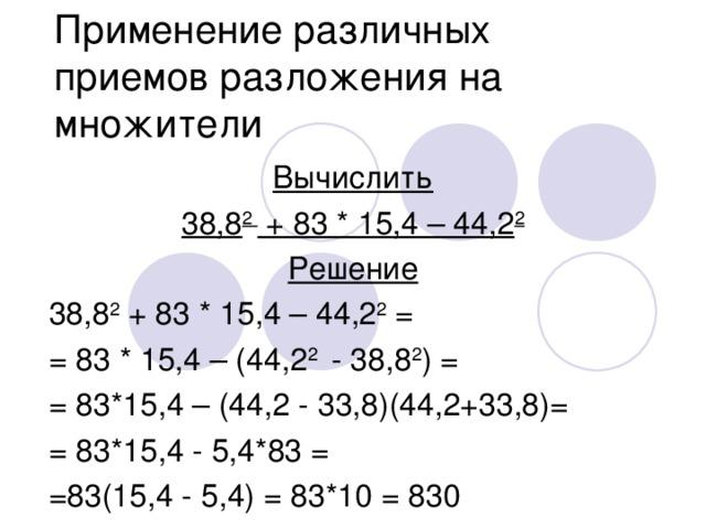 Применение различных приемов разложения на множители Вычислить 38,8 2 + 83 * 15,4 – 44,2 2 Решение 38,8 2 + 83 * 15,4 – 4 4 ,2 2 = = 83 * 15,4 – (44,2 2 - 38,8 2 ) = = 83*15,4 – (44,2 - 33,8)(44,2+33,8)= = 83*15 ,4 - 5,4*83 = =83(15,4 - 5,4) = 83*10 = 830