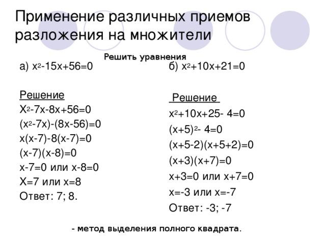 Применение различных приемов разложения на множители Решить уравнения a) x 2 -15x+56=0  Решение X 2 -7x-8x+56=0 (x 2 -7x)-(8x-56)=0 x(x-7)-8(x-7)=0 (x-7)(x-8)=0 x-7=0 или x-8=0 X=7 или x=8 Ответ: 7; 8.  б) x 2 +10x+21=0  Решение  x 2 +10x+25- 4=0 (x+5) 2 - 4=0 (x+5-2)(x+5+2)=0 (x+3)(x+7)=0 x+3=0 или x+7=0 x=-3 или x=-7 Ответ: -3; -7     - метод выделения полного квадрата.