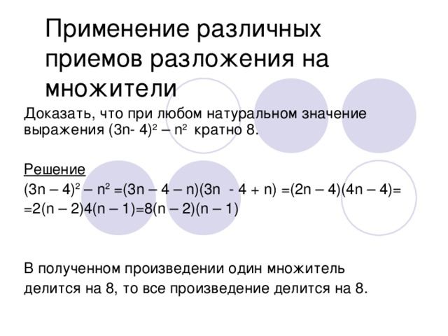 Применение различных приемов разложения на множители Доказать, что при любом натуральном значение выражения (3 n- 4) 2 – n 2 кратно 8. Решение ( 3n – 4) 2 – n 2 =(3n – 4 – n)(3n - 4 + n) =(2n – 4)(4n – 4)= =2(n – 2)4(n – 1)=8(n – 2)(n – 1) В полученном произведении один множитель делится на 8, то все произведение делится на 8.