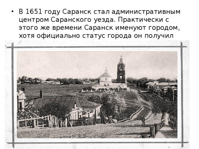 В1651 годуСаранск стал административным центром Саранскогоуезда. Практически с этого же времени Саранск именуют городом, хотя официально статус города он получил лишь в1780 году.