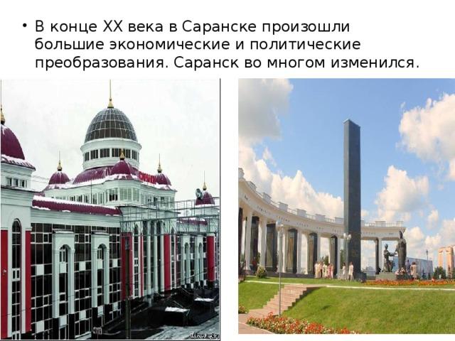 В конце XX века в Саранске произошли большие экономические и политические преобразования. Саранск во многом изменился.
